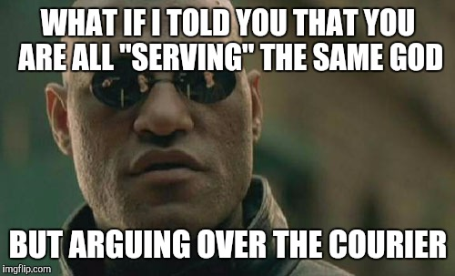 "Matrix Morpheus Meme | WHAT IF I TOLD YOU THAT YOU ARE ALL ""SERVING"" THE SAME GOD BUT ARGUING OVER THE COURIER 