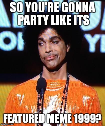 prince not impressed | SO YOU'RE GONNA PARTY LIKE ITS FEATURED MEME 1999? | image tagged in prince not impressed | made w/ Imgflip meme maker