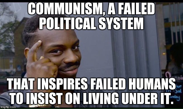 Roll Safe Think About It Meme | COMMUNISM, A FAILED POLITICAL SYSTEM THAT INSPIRES FAILED HUMANS TO INSIST ON LIVING UNDER IT. | image tagged in thinking black guy | made w/ Imgflip meme maker