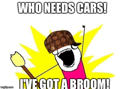 X All The Y Meme | WHO NEEDS CARS! I'VE GOT A BROOM! | image tagged in memes,x all the y,scumbag | made w/ Imgflip meme maker
