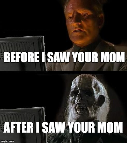 Ill Just Wait Here Meme | BEFORE I SAW YOUR MOM AFTER I SAW YOUR MOM | image tagged in memes,ill just wait here | made w/ Imgflip meme maker