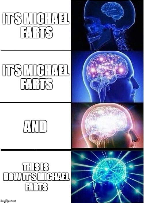 Expanding Brain Meme | IT'S MICHAEL FARTS IT'S MICHAEL FARTS AND THIS IS HOW IT'S MICHAEL FARTS | image tagged in memes,expanding brain | made w/ Imgflip meme maker