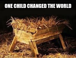 ONE CHILD CHANGED THE WORLD | image tagged in please have a manger call me | made w/ Imgflip meme maker
