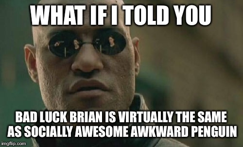 Matrix Morpheus Meme | WHAT IF I TOLD YOU BAD LUCK BRIAN IS VIRTUALLY THE SAME AS SOCIALLY AWESOME AWKWARD PENGUIN | image tagged in memes,matrix morpheus | made w/ Imgflip meme maker