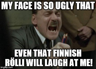Hitler Downfall | MY FACE IS SO UGLY THAT EVEN THAT FINNISH RÖLLI WILL LAUGH AT ME! | image tagged in hitler downfall | made w/ Imgflip meme maker