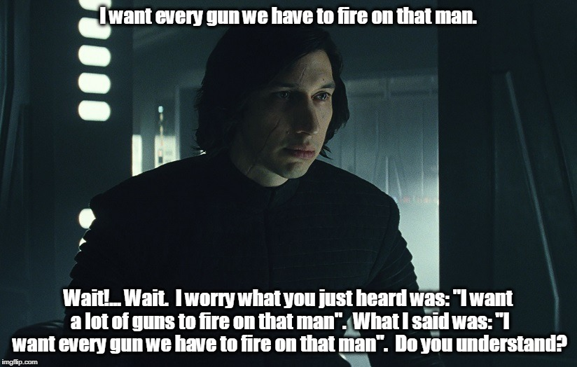 "Kylo Ron | I want every gun we have to fire on that man. Wait!... Wait.  I worry what you just heard was: ""I want a lot of guns to fire on that man"".   