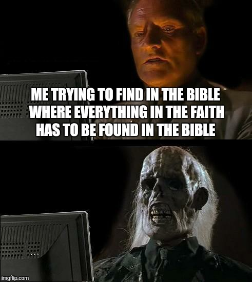 Ill Just Wait Here Meme | ME TRYING TO FIND IN THE BIBLE WHERE EVERYTHING IN THE FAITH HAS TO BE FOUND IN THE BIBLE | image tagged in memes,ill just wait here | made w/ Imgflip meme maker