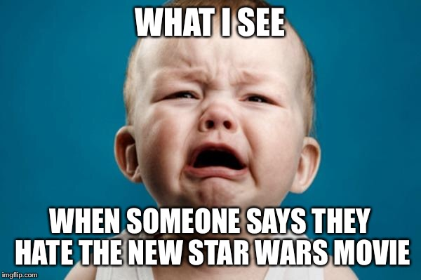 WHAT I SEE WHEN SOMEONE SAYS THEY HATE THE NEW STAR WARS MOVIE | image tagged in crying baby | made w/ Imgflip meme maker