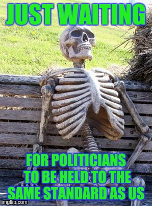 Waiting Skeleton Meme | JUST WAITING FOR POLITICIANS TO BE HELD TO THE SAME STANDARD AS US | image tagged in memes,waiting skeleton | made w/ Imgflip meme maker