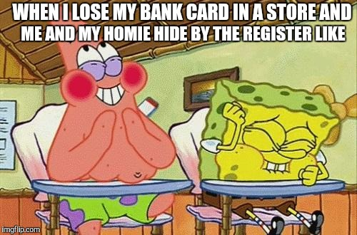 Sponge bob laughing | WHEN I LOSE MY BANK CARD IN A STORE AND ME AND MY HOMIE HIDE BY THE REGISTER LIKE | image tagged in sponge bob laughing | made w/ Imgflip meme maker