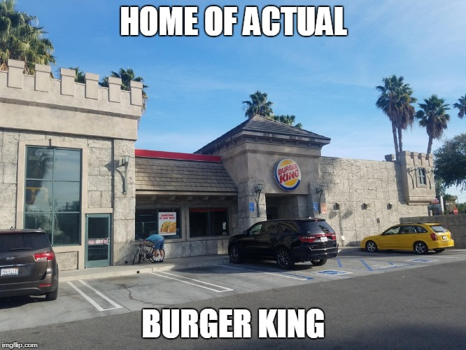 Figures. | HOME OF ACTUAL BURGER KING | image tagged in burger king | made w/ Imgflip meme maker