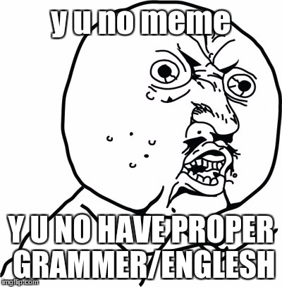 Y U no guy | y u no meme Y U NO HAVE PROPER GRAMMER/ENGLESH | image tagged in y u no guy | made w/ Imgflip meme maker