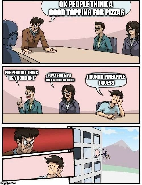 Boardroom Meeting Suggestion Meme | OK PEOPLE THINK A GOOD TOPPING FOR PIZZAS PEPPERONI I THINK IS A GOOD ONE HOW ABOUT MEAT THAT WOULD BE GOOD I DUNNO PINEAPPLE I GUESS | image tagged in memes,boardroom meeting suggestion | made w/ Imgflip meme maker