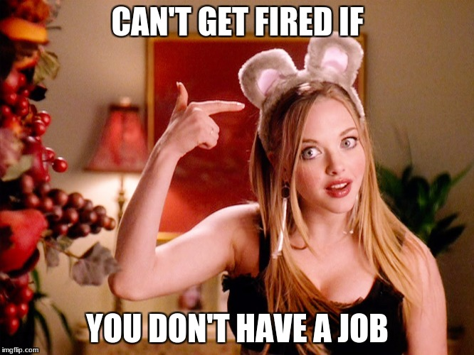 Duh | CAN'T GET FIRED IF YOU DON'T HAVE A JOB | image tagged in duh | made w/ Imgflip meme maker