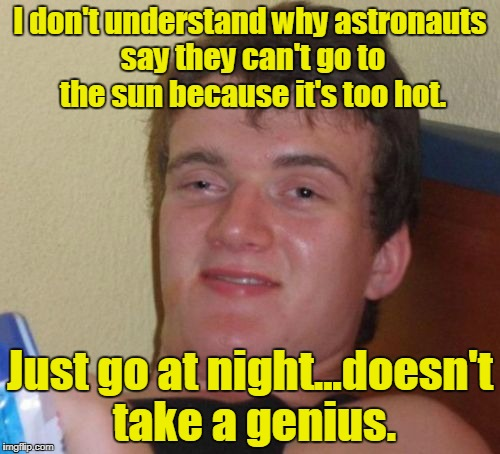 10 Guy Meme | I don't understand why astronauts say they can't go to the sun because it's too hot. Just go at night...doesn't take a genius. | image tagged in memes,10 guy | made w/ Imgflip meme maker