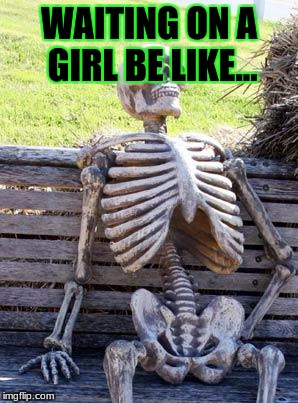 waiting | WAITING ON A GIRL BE LIKE... | image tagged in memes,waiting skeleton | made w/ Imgflip meme maker