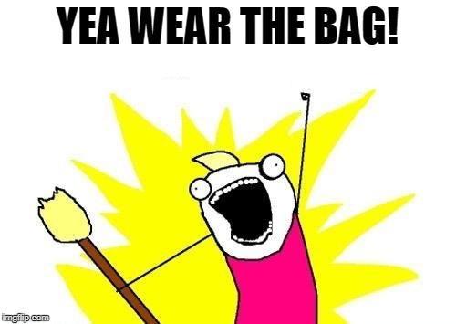 X All The Y Meme | YEA WEAR THE BAG! | image tagged in memes,x all the y | made w/ Imgflip meme maker