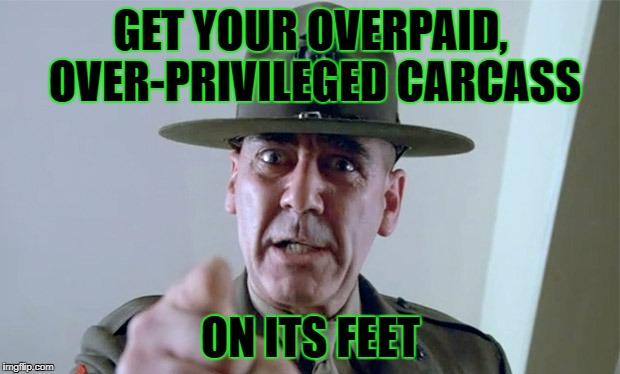 GET YOUR OVERPAID, OVER-PRIVILEGED CARCASS ON ITS FEET | made w/ Imgflip meme maker