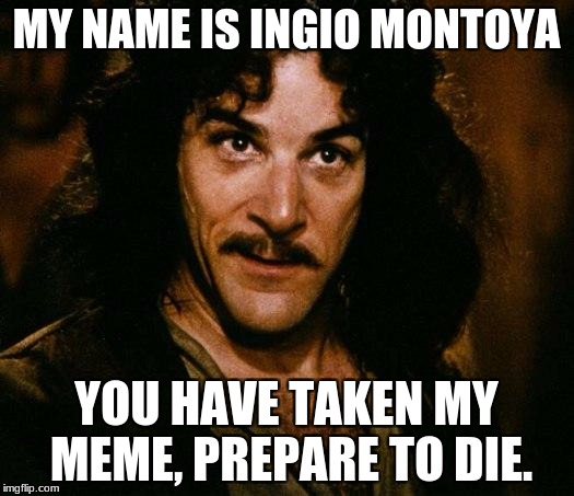 You use your memes, and I'll use mine! It's so simple! | MY NAME IS INGIO MONTOYA YOU HAVE TAKEN MY MEME, PREPARE TO DIE. | image tagged in memes,inigo montoya | made w/ Imgflip meme maker