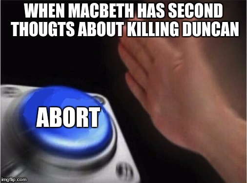Blank Nut Button Meme | WHEN MACBETH HAS SECOND THOUGTS ABOUT KILLING DUNCAN ABORT | image tagged in blank blue button | made w/ Imgflip meme maker