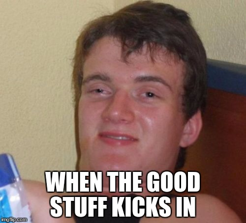 10 Guy Meme | WHEN THE GOOD STUFF KICKS IN | image tagged in memes,10 guy | made w/ Imgflip meme maker