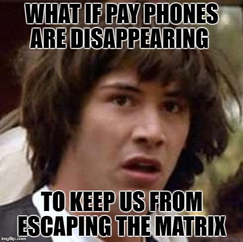 Conspiracy Keanu Meme | WHAT IF PAY PHONES ARE DISAPPEARING TO KEEP US FROM ESCAPING THE MATRIX | image tagged in memes,conspiracy keanu | made w/ Imgflip meme maker