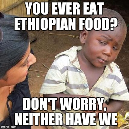 Third World Skeptical Kid Meme | YOU EVER EAT ETHIOPIAN FOOD? DON'T WORRY, NEITHER HAVE WE | image tagged in memes,third world skeptical kid | made w/ Imgflip meme maker