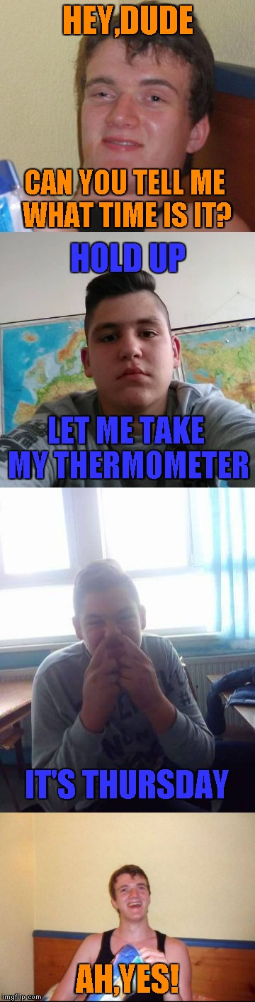 The hell must have frozen over by now!Stupid Student Stan and 10 Guy are talking to each other! | HEY,DUDE AH,YES! CAN YOU TELL ME WHAT TIME IS IT? HOLD UP LET ME TAKE MY THERMOMETER IT'S THURSDAY | image tagged in memes,10 guy,stupid student stan,powermetalhead,time,funny | made w/ Imgflip meme maker
