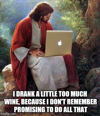 laptop jesus | I DRANK A LITTLE TOO MUCH WINE, BECAUSE I DON'T REMEMBER PROMISING TO DO ALL THAT | image tagged in laptop jesus | made w/ Imgflip meme maker