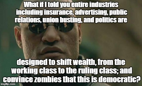 Matrix Morpheus exposing virtual slavery |  What if I told you entire industries including insurance, advertising, public relations, union busting, and politics are; designed to shift wealth, from the working class to the ruling class; and convince zombies that this is democratic? | image tagged in memes,matrix morpheus,insurance,advertising,fraud,ruling class | made w/ Imgflip meme maker