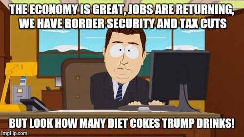 Aaaaand Its Gone Meme | THE ECONOMY IS GREAT, JOBS ARE RETURNING, WE HAVE BORDER SECURITY AND TAX CUTS BUT LOOK HOW MANY DIET COKES TRUMP DRINKS! | image tagged in memes,aaaaand its gone | made w/ Imgflip meme maker