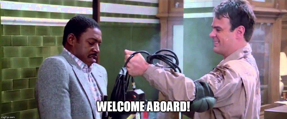 Welcome Aboard |  WELCOME ABOARD! | image tagged in ghostbusters welcome aboard | made w/ Imgflip meme maker