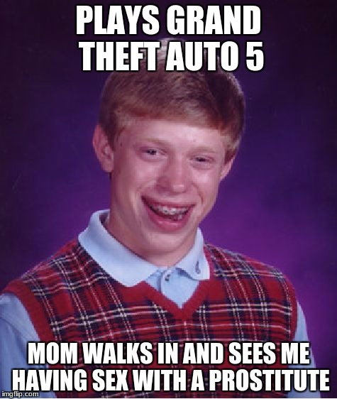 Bad Luck Brian Meme | PLAYS GRAND THEFT AUTO 5 MOM WALKS IN AND SEES ME HAVING SEX WITH A PROSTITUTE | image tagged in memes,bad luck brian | made w/ Imgflip meme maker