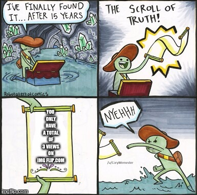 The Scroll Of Truth Meme | YOU ONLY HAVE A TOTAL OF 3 VIEWS ON IMG FLIP.COM | image tagged in the scroll of truth | made w/ Imgflip meme maker