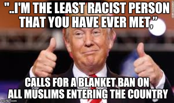 "Needs to go on time out to reflect over his character flaws and grow the fuck up. | ""..I'M THE LEAST RACIST PERSON THAT YOU HAVE EVER MET,"" CALLS FOR A BLANKET BAN ON ALL MUSLIMS ENTERING THE COUNTRY 