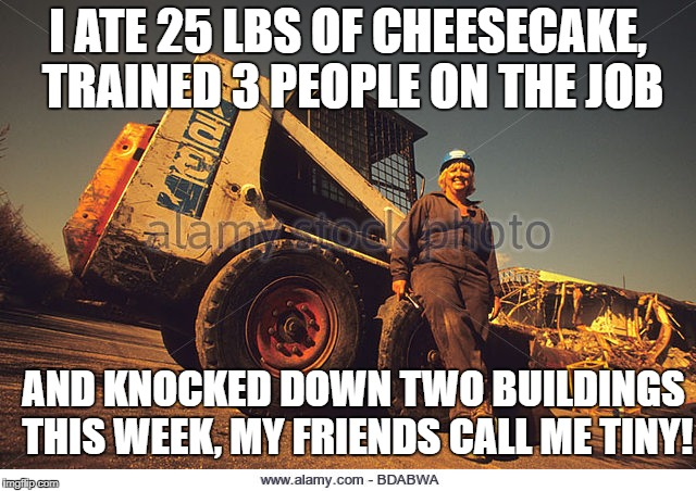 I ATE 25 LBS OF CHEESECAKE, TRAINED 3 PEOPLE ON THE JOB AND KNOCKED DOWN TWO BUILDINGS THIS WEEK, MY FRIENDS CALL ME TINY! | made w/ Imgflip meme maker
