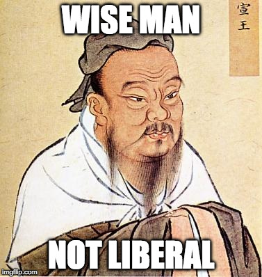 Confucious say | WISE MAN NOT LIBERAL | image tagged in confucious say,college liberal,donald trump,conservatives,wise man | made w/ Imgflip meme maker
