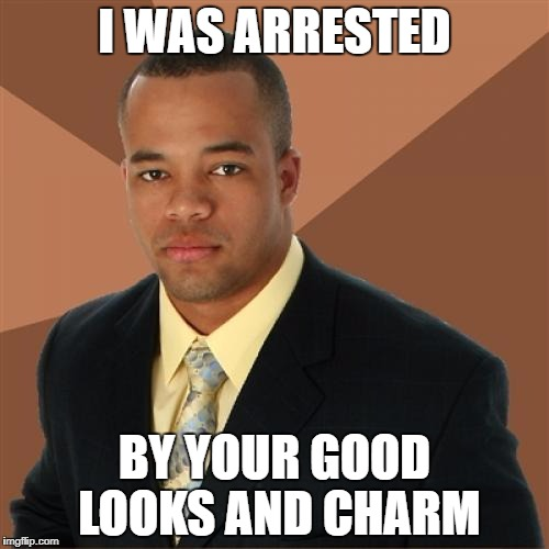 I WAS ARRESTED BY YOUR GOOD LOOKS AND CHARM | made w/ Imgflip meme maker