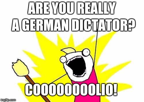 X All The Y Meme | ARE YOU REALLY A GERMAN DICTATOR? COOOOOOOOLIO! | image tagged in memes,x all the y | made w/ Imgflip meme maker