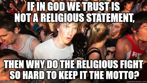 what if rave | IF IN GOD WE TRUST IS NOT A RELIGIOUS STATEMENT, THEN WHY DO THE RELIGIOUS FIGHT SO HARD TO KEEP IT THE MOTTO? | image tagged in what if rave | made w/ Imgflip meme maker