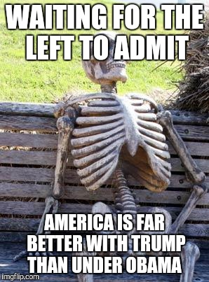 Waiting Skeleton Meme | WAITING FOR THE LEFT TO ADMIT AMERICA IS FAR BETTER WITH TRUMP THAN UNDER OBAMA | image tagged in memes,waiting skeleton | made w/ Imgflip meme maker