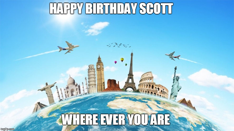HAPPY BIRTHDAY SCOTT WHERE EVER YOU ARE | image tagged in scott,world traveler,happy birthday | made w/ Imgflip meme maker