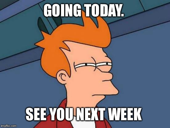 Futurama Fry Meme | GOING TODAY. SEE YOU NEXT WEEK | image tagged in memes,futurama fry | made w/ Imgflip meme maker