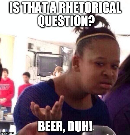 Black Girl Wat Meme | IS THAT A RHETORICAL QUESTION? BEER, DUH! | image tagged in memes,black girl wat | made w/ Imgflip meme maker