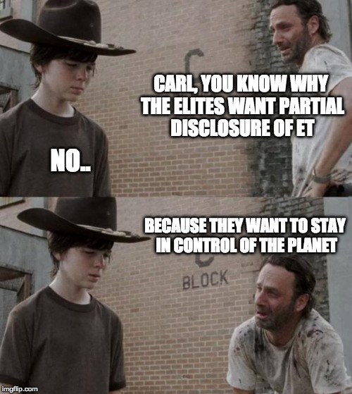 Rick and Carl Meme | CARL, YOU KNOW WHY THE ELITES WANT PARTIAL DISCLOSURE OF ET NO.. BECAUSE THEY WANT TO STAY IN CONTROL OF THE PLANET | image tagged in memes,rick and carl | made w/ Imgflip meme maker