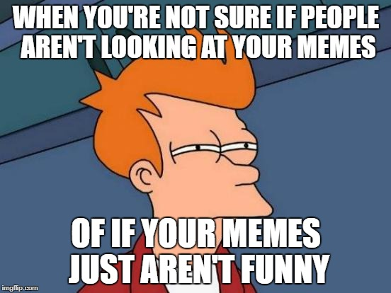 Futurama Fry Meme | WHEN YOU'RE NOT SURE IF PEOPLE AREN'T LOOKING AT YOUR MEMES OF IF YOUR MEMES JUST AREN'T FUNNY | image tagged in memes,futurama fry,hmm,i wonder,not sure if | made w/ Imgflip meme maker
