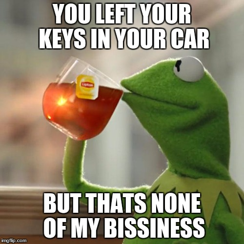 Again!? | YOU LEFT YOUR KEYS IN YOUR CAR BUT THATS NONE OF MY BISSINESS | image tagged in memes,but thats none of my business,kermit the frog | made w/ Imgflip meme maker