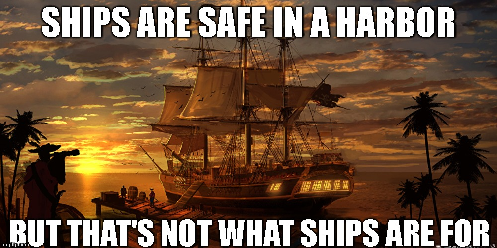 Words of wisdom week  | SHIPS ARE SAFE IN A HARBOR BUT THAT'S NOT WHAT SHIPS ARE FOR | image tagged in tall ship,words of wisdom,words of wisdom week | made w/ Imgflip meme maker