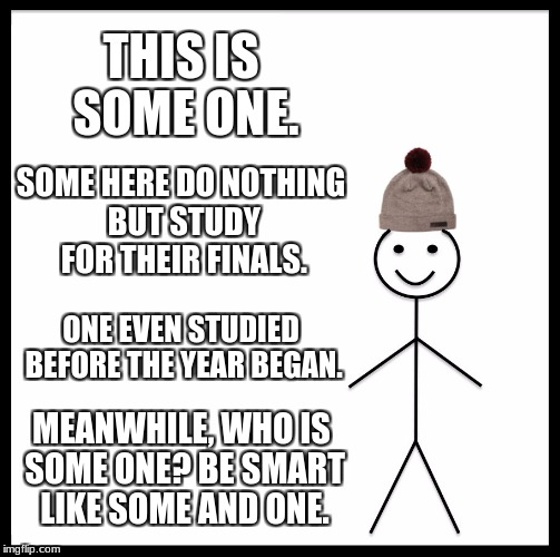 Be Like Bill Meme | THIS IS SOME ONE. SOME HERE DO NOTHING BUT STUDY FOR THEIR FINALS. ONE EVEN STUDIED BEFORE THE YEAR BEGAN. MEANWHILE, WHO IS SOME ONE? BE SM | image tagged in memes,be like bill | made w/ Imgflip meme maker