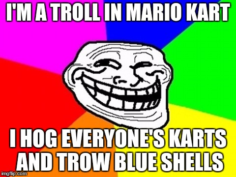 Troll Face Colored Meme | I'M A TROLL IN MARIO KART I HOG EVERYONE'S KARTS AND TROW BLUE SHELLS | image tagged in memes,troll face colored | made w/ Imgflip meme maker